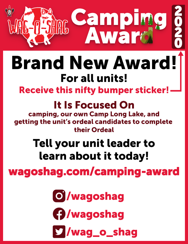The Wag-O-Shag Camping Award is a new award for all types of units to earn! One of the OA's responsibilities is to promote camping to units. So, this award focuses on three things: camping, our own Camp Long Lake, and getting the unit's ordeal candidates to complete their Ordeal. The award given is the nifty bumper sticker above that can be put onto your unit's trailer or anything your unit wants!